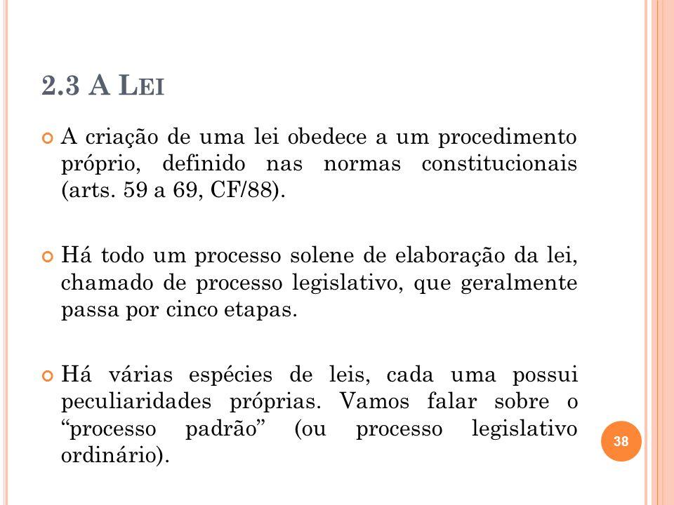 2.3 A L EI A criação de uma lei obedece a um procedimento próprio, definido nas normas constitucionais (arts. 59 a 69, CF/88). Há todo um processo sol