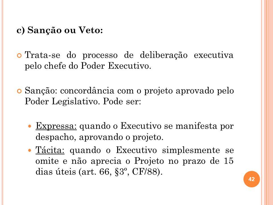 c) Sanção ou Veto: Trata-se do processo de deliberação executiva pelo chefe do Poder Executivo. Sanção: concordância com o projeto aprovado pelo Poder