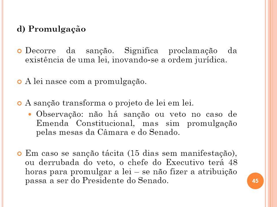d) Promulgação Decorre da sanção. Significa proclamação da existência de uma lei, inovando-se a ordem jurídica. A lei nasce com a promulgação. A sançã