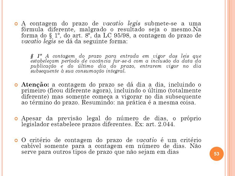 A contagem do prazo de vacatio legis submete-se a uma fórmula diferente, malgrado o resultado seja o mesmo.Na forma do § 1º, do art. 8º, da LC 95/98,