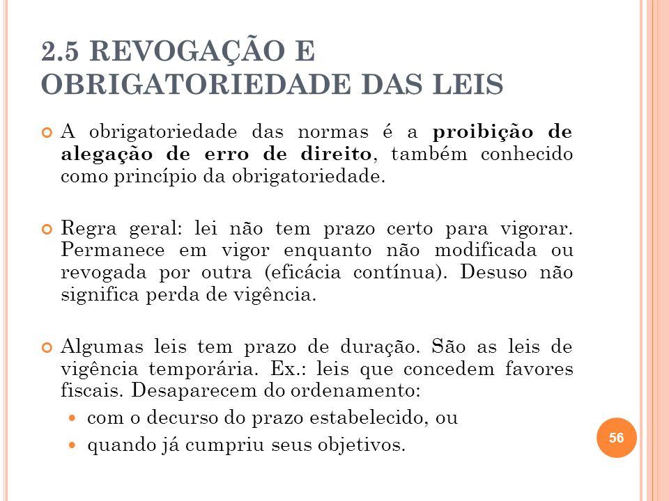 2.5 REVOGAÇÃO E OBRIGATORIEDADE DAS LEIS A obrigatoriedade das normas é a proibição de alegação de erro de direito, também conhecido como princípio da