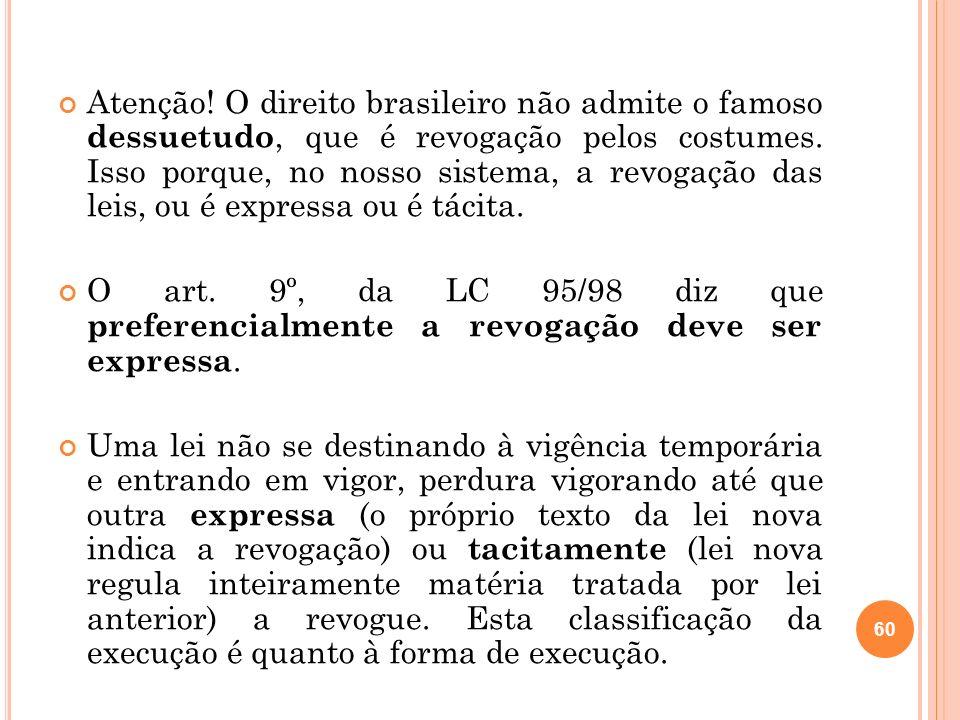 Atenção! O direito brasileiro não admite o famoso dessuetudo, que é revogação pelos costumes. Isso porque, no nosso sistema, a revogação das leis, ou