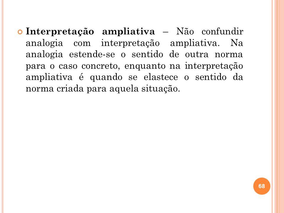 Interpretação ampliativa – Não confundir analogia com interpretação ampliativa. Na analogia estende-se o sentido de outra norma para o caso concreto,