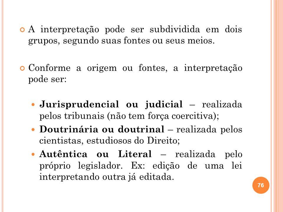 A interpretação pode ser subdividida em dois grupos, segundo suas fontes ou seus meios. Conforme a origem ou fontes, a interpretação pode ser: Jurispr