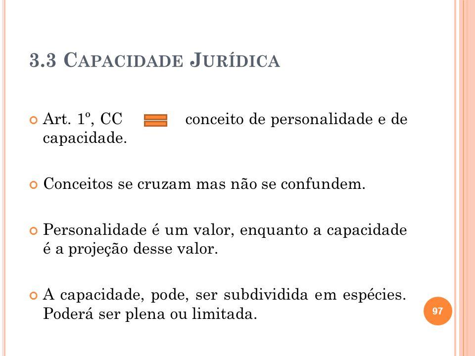 3.3 C APACIDADE J URÍDICA Art. 1º, CC conceito de personalidade e de capacidade. Conceitos se cruzam mas não se confundem. Personalidade é um valor, e