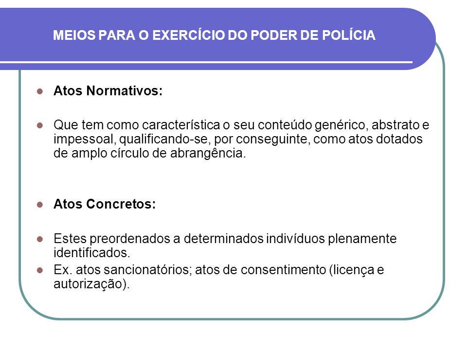 MEIOS PARA O EXERCÍCIO DO PODER DE POLÍCIA Atos Normativos: Que tem como característica o seu conteúdo genérico, abstrato e impessoal, qualificando-se