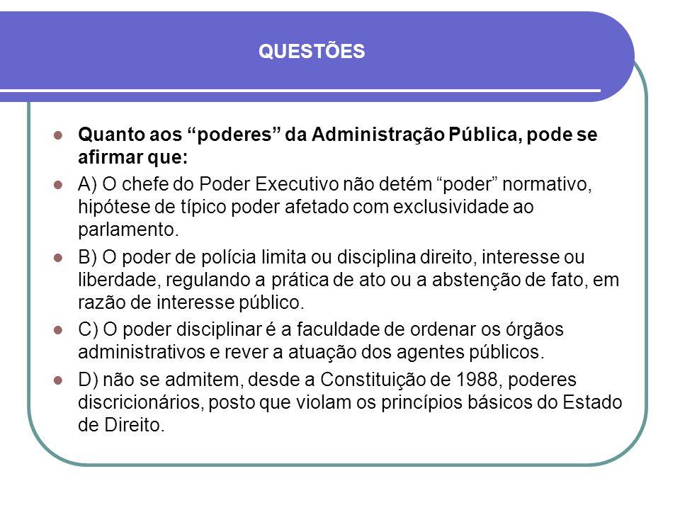 QUESTÕES Quanto aos poderes da Administração Pública, pode se afirmar que: A) O chefe do Poder Executivo não detém poder normativo, hipótese de típico