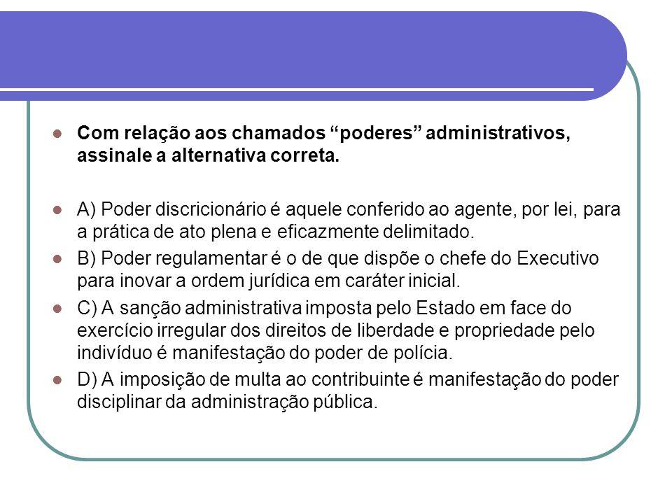 Com relação aos chamados poderes administrativos, assinale a alternativa correta. A) Poder discricionário é aquele conferido ao agente, por lei, para