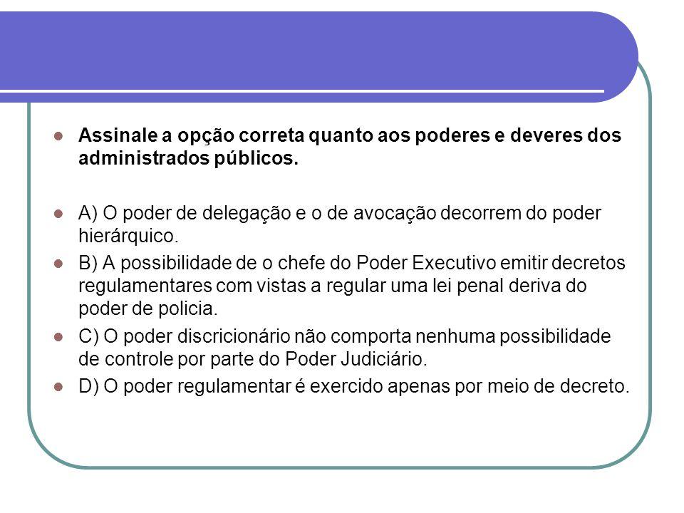 Assinale a opção correta quanto aos poderes e deveres dos administrados públicos. A) O poder de delegação e o de avocação decorrem do poder hierárquic