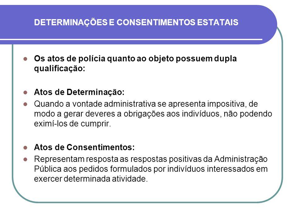 DETERMINAÇÕES E CONSENTIMENTOS ESTATAIS Os atos de polícia quanto ao objeto possuem dupla qualificação: Atos de Determinação: Quando a vontade adminis