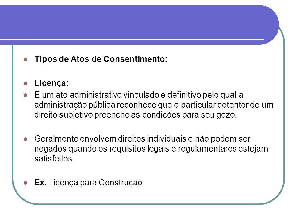 Tipos de Atos de Consentimento: Licença: É um ato administrativo vinculado e definitivo pelo qual a administração pública reconhece que o particular d