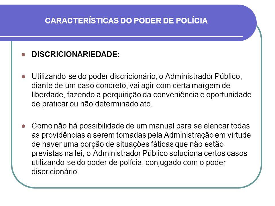 CARACTERÍSTICAS DO PODER DE POLÍCIA DISCRICIONARIEDADE: Utilizando-se do poder discricionário, o Administrador Público, diante de um caso concreto, va