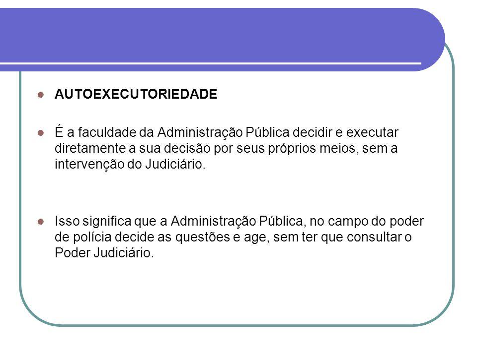 AUTOEXECUTORIEDADE É a faculdade da Administração Pública decidir e executar diretamente a sua decisão por seus próprios meios, sem a intervenção do J