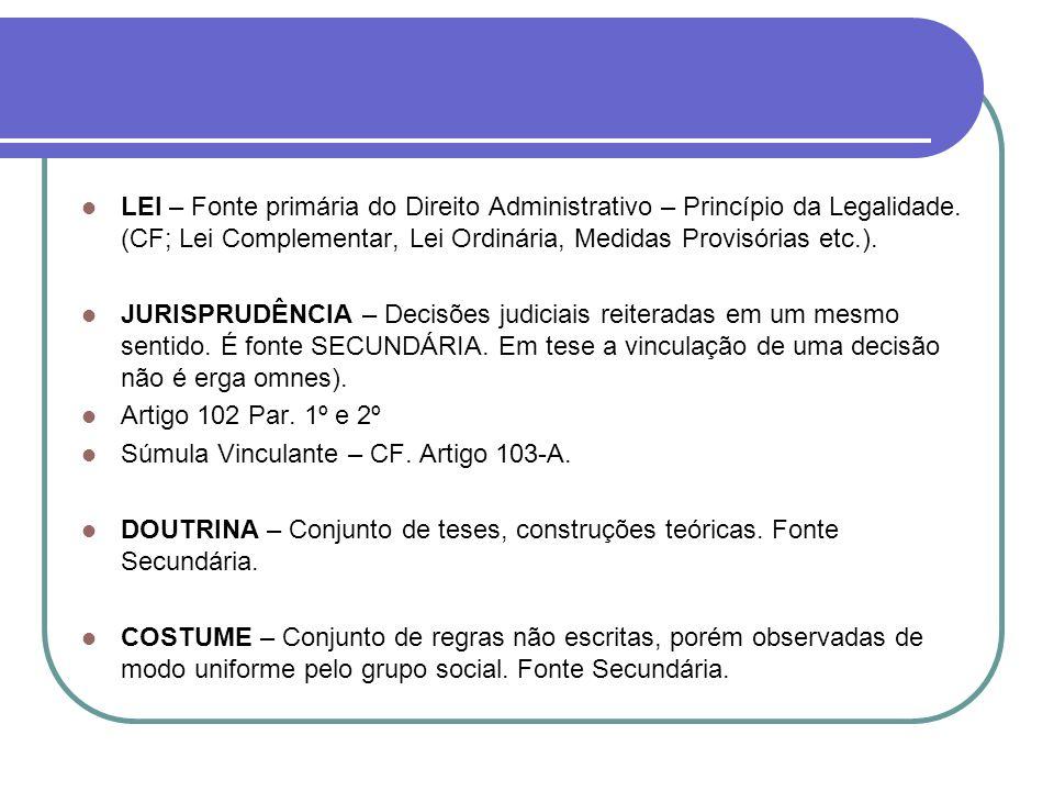 LEI – Fonte primária do Direito Administrativo – Princípio da Legalidade. (CF; Lei Complementar, Lei Ordinária, Medidas Provisórias etc.). JURISPRUDÊN