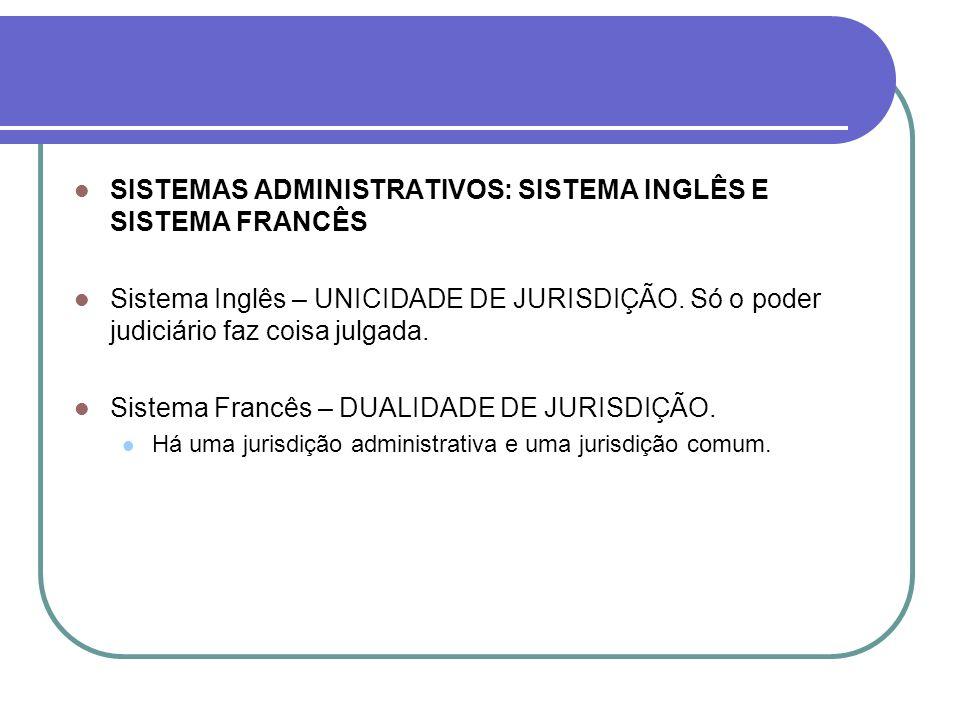 SISTEMAS ADMINISTRATIVOS: SISTEMA INGLÊS E SISTEMA FRANCÊS Sistema Inglês – UNICIDADE DE JURISDIÇÃO. Só o poder judiciário faz coisa julgada. Sistema