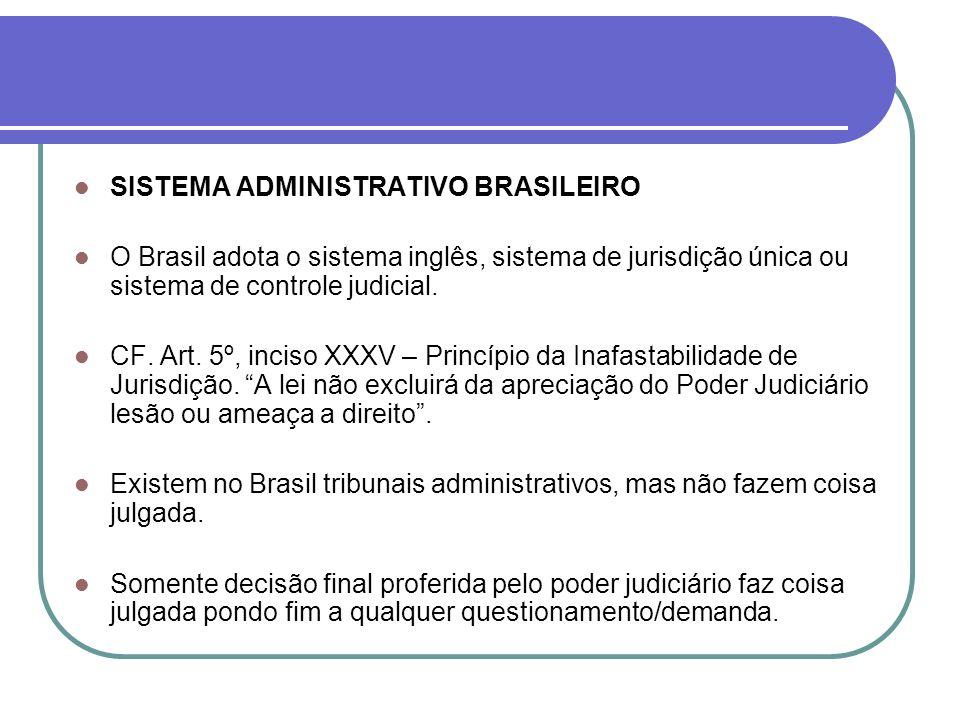 SISTEMA ADMINISTRATIVO BRASILEIRO O Brasil adota o sistema inglês, sistema de jurisdição única ou sistema de controle judicial. CF. Art. 5º, inciso XX