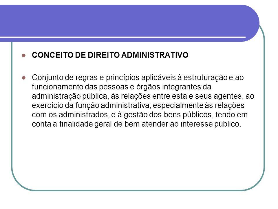 CONCEITO DE DIREITO ADMINISTRATIVO Conjunto de regras e princípios aplicáveis à estruturação e ao funcionamento das pessoas e órgãos integrantes da ad