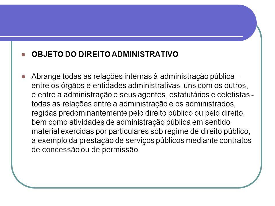 OBJETO DO DIREITO ADMINISTRATIVO Abrange todas as relações internas à administração pública – entre os órgãos e entidades administrativas, uns com os