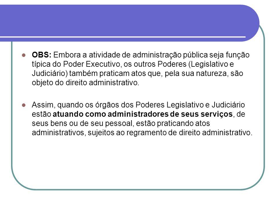 OBS: Embora a atividade de administração pública seja função típica do Poder Executivo, os outros Poderes (Legislativo e Judiciário) também praticam a