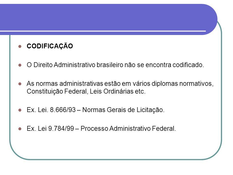 CODIFICAÇÃO O Direito Administrativo brasileiro não se encontra codificado. As normas administrativas estão em vários diplomas normativos, Constituiçã