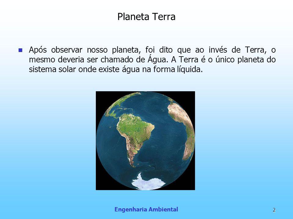 Engenharia Ambiental 2 Planeta Terra Após observar nosso planeta, foi dito que ao invés de Terra, o mesmo deveria ser chamado de Água. A Terra é o úni