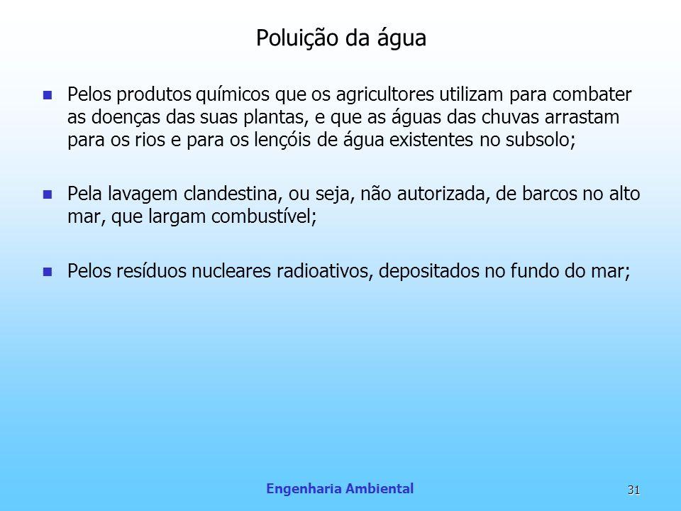 Engenharia Ambiental 31 Poluição da água Pelos produtos químicos que os agricultores utilizam para combater as doenças das suas plantas, e que as água