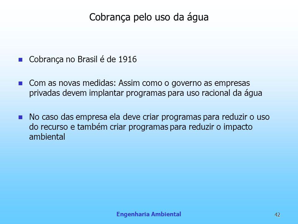 Engenharia Ambiental 42 Cobrança pelo uso da água Cobrança no Brasil é de 1916 Com as novas medidas: Assim como o governo as empresas privadas devem i
