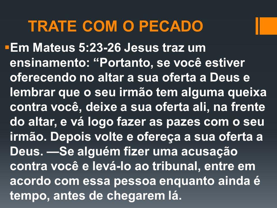 Em Mateus 5:23-26 Jesus traz um ensinamento: Portanto, se você estiver oferecendo no altar a sua oferta a Deus e lembrar que o seu irmão tem alguma qu