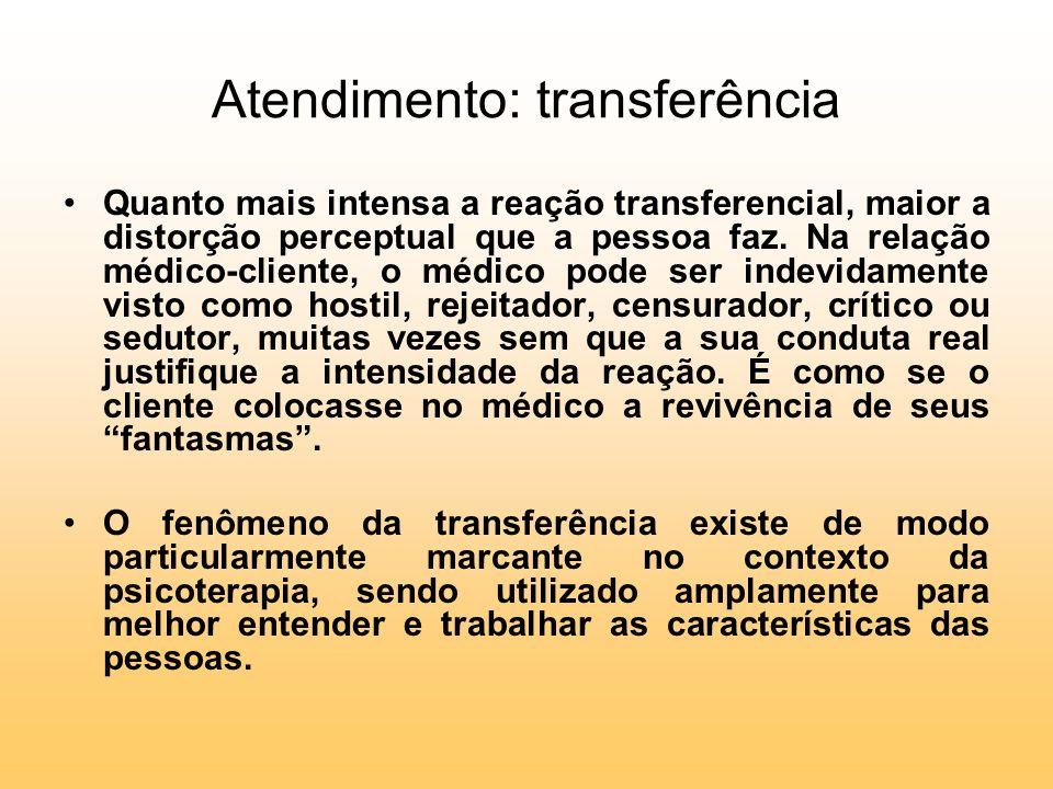 Atendimento: transferência Quanto mais intensa a reação transferencial, maior a distorção perceptual que a pessoa faz. Na relação médico-cliente, o mé