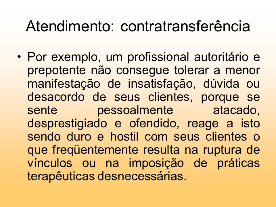 Atendimento: contratransferência Por exemplo, um profissional autoritário e prepotente não consegue tolerar a menor manifestação de insatisfação, dúvi