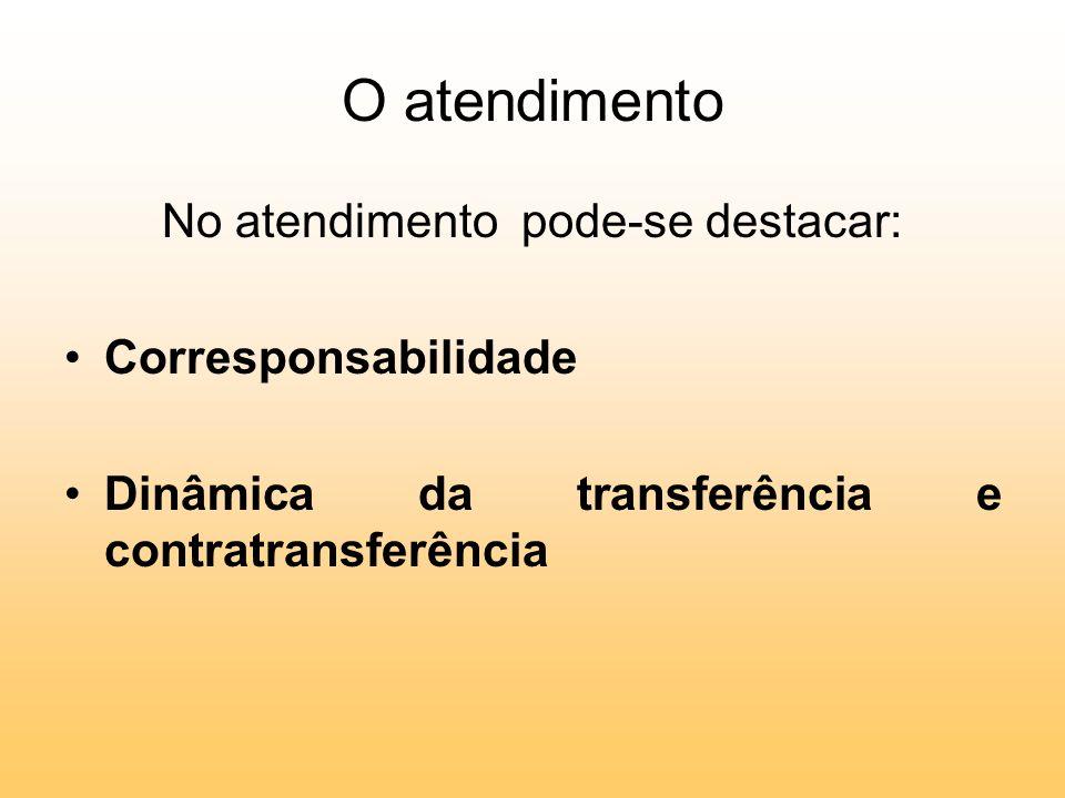 O atendimento No atendimento pode-se destacar: Corresponsabilidade Dinâmica da transferência e contratransferência