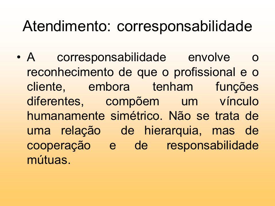 Atendimento: corresponsabilidade A corresponsabilidade envolve o reconhecimento de que o profissional e o cliente, embora tenham funções diferentes, c