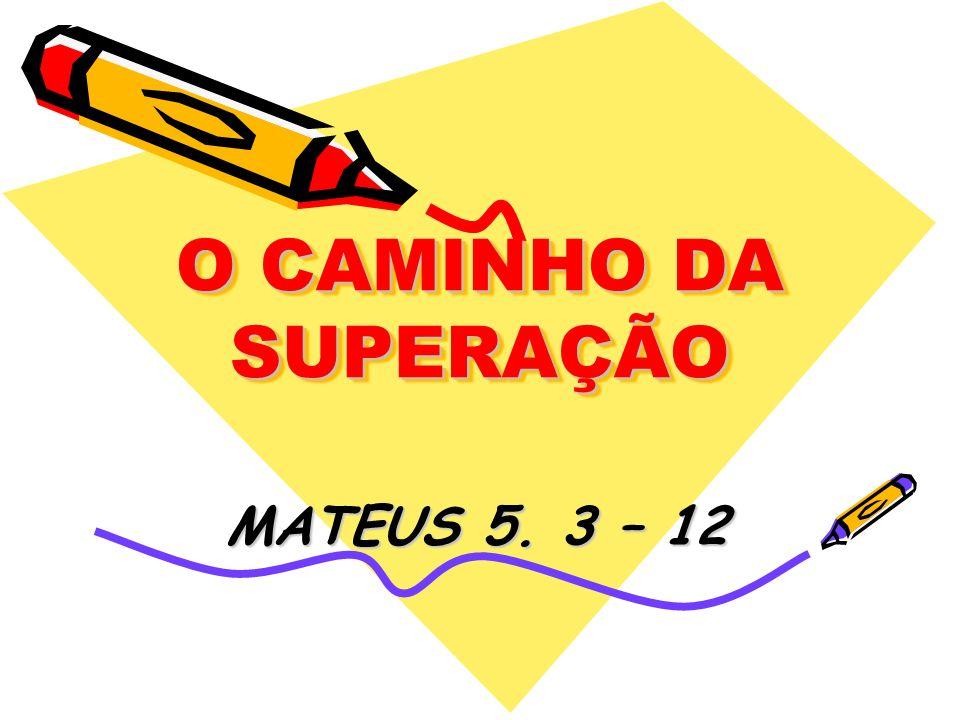 O CAMINHO DA SUPERAÇÃO MATEUS 5. 3 – 12