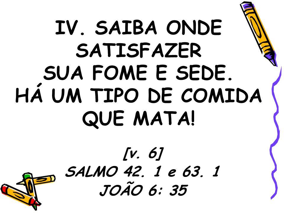 IV. SAIBA ONDE SATISFAZER SUA FOME E SEDE. HÁ UM TIPO DE COMIDA QUE MATA! [v. 6] SALMO 42. 1 e 63. 1 JOÃO 6: 35