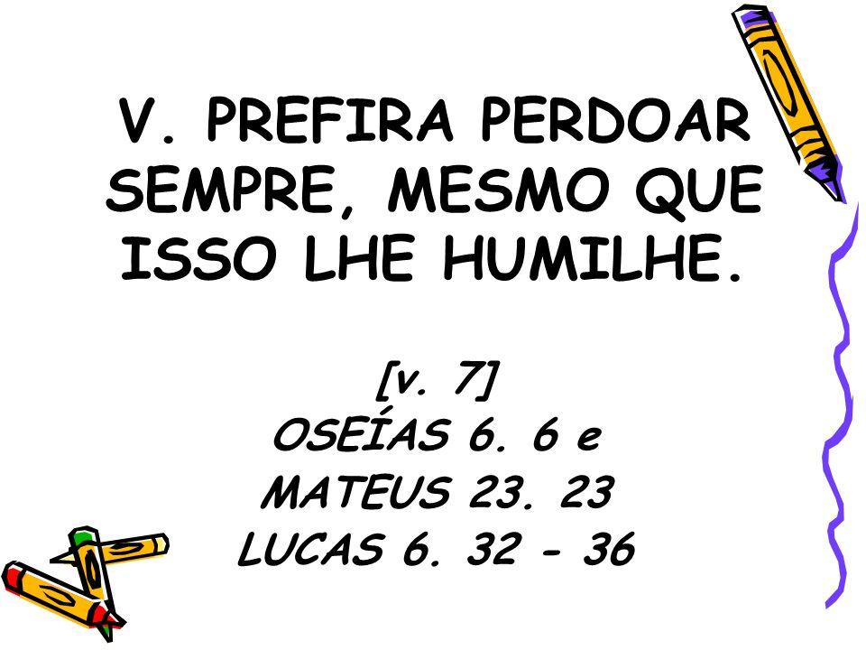 V. PREFIRA PERDOAR SEMPRE, MESMO QUE ISSO LHE HUMILHE. [v. 7] OSEÍAS 6. 6 e MATEUS 23. 23 LUCAS 6. 32 - 36
