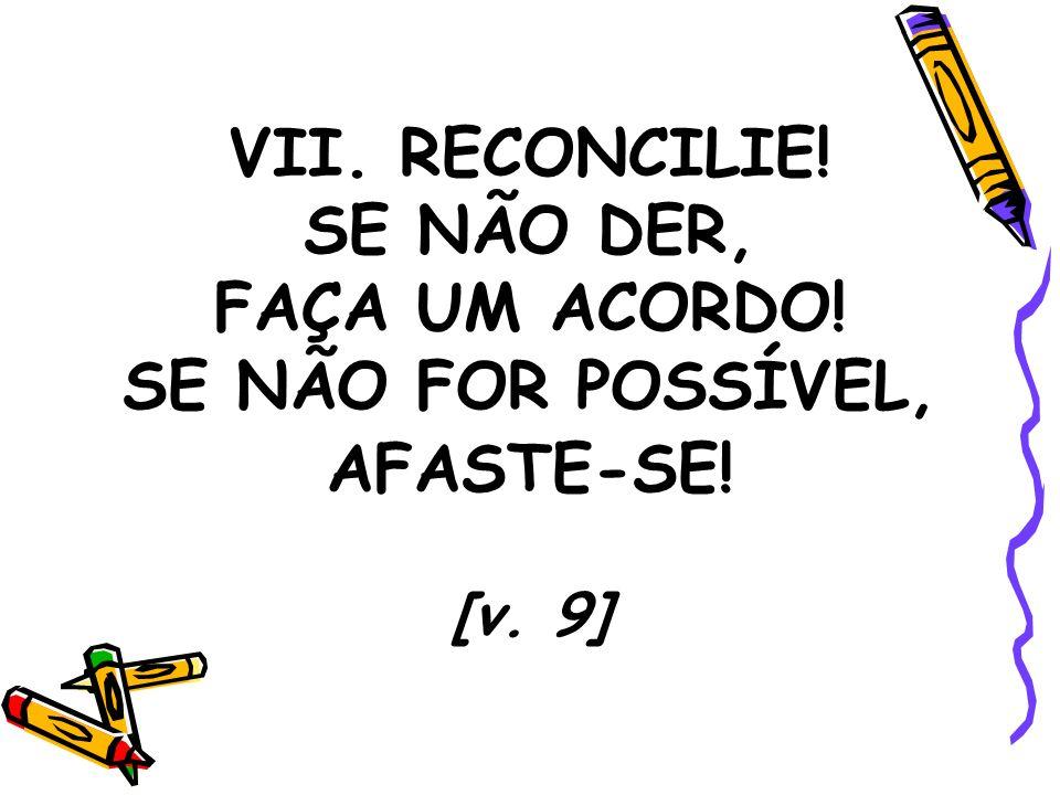 VII. RECONCILIE! SE NÃO DER, FAÇA UM ACORDO! SE NÃO FOR POSSÍVEL, AFASTE-SE! [v. 9]