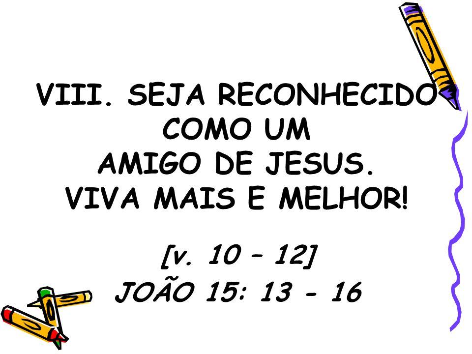 VIII. SEJA RECONHECIDO COMO UM AMIGO DE JESUS. VIVA MAIS E MELHOR! [v. 10 – 12] JOÃO 15: 13 - 16