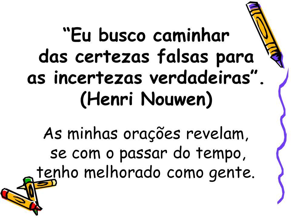 Eu busco caminhar das certezas falsas para as incertezas verdadeiras. (Henri Nouwen) As minhas orações revelam, se com o passar do tempo, tenho melhor
