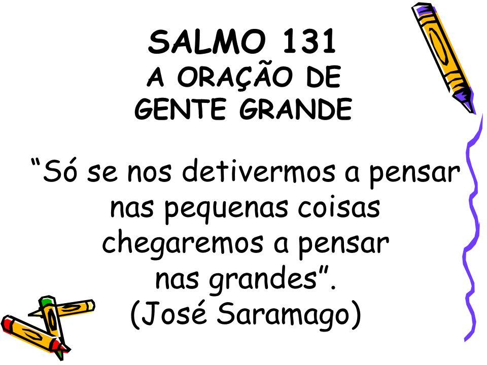SALMO 131 A ORAÇÃO DE GENTE GRANDE Só se nos detivermos a pensar nas pequenas coisas chegaremos a pensar nas grandes. (José Saramago)