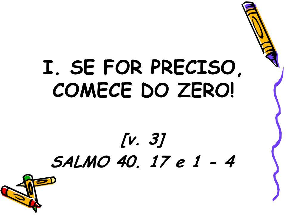 I. SE FOR PRECISO, COMECE DO ZERO! [v. 3] SALMO 40. 17 e 1 - 4