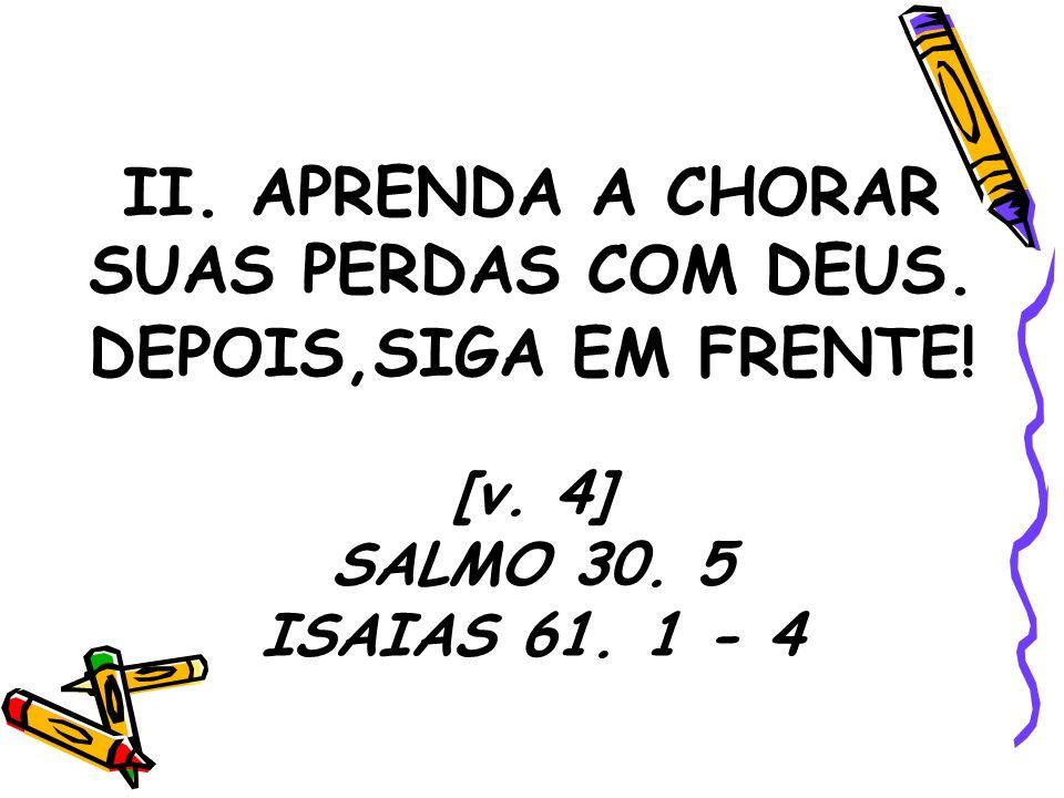 II. APRENDA A CHORAR SUAS PERDAS COM DEUS. DEPOIS,SIGA EM FRENTE! [v. 4] SALMO 30. 5 ISAIAS 61. 1 - 4