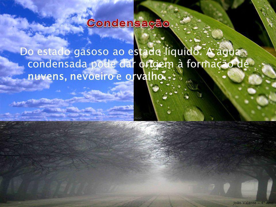 Do estado gasoso ao estado líquido. A água condensada pode dar origem à formação de nuvens, nevoeiro e orvalho. João Valente - 4º Ano