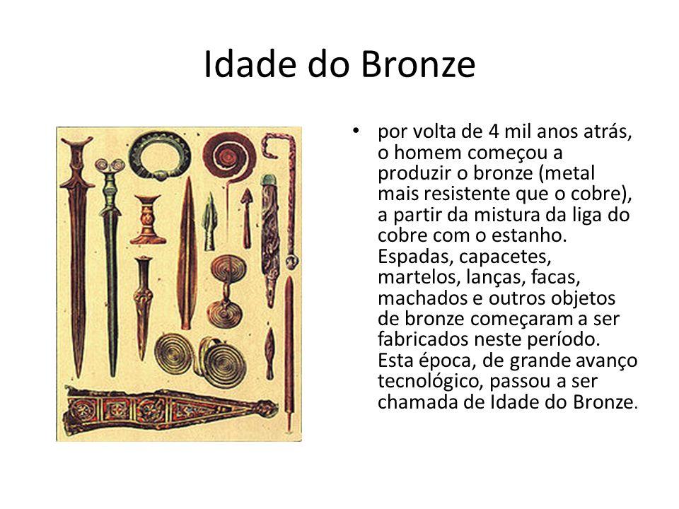 Idade do Bronze por volta de 4 mil anos atrás, o homem começou a produzir o bronze (metal mais resistente que o cobre), a partir da mistura da liga do