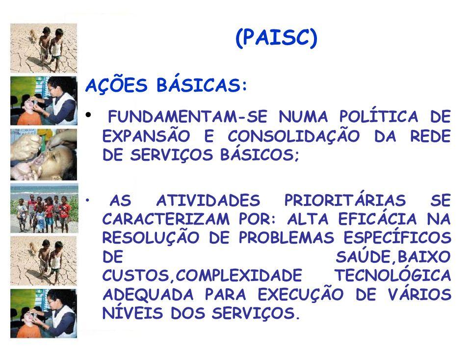 (PAISC) AÇÕES BÁSICAS: FUNDAMENTAM-SE NUMA POLÍTICA DE EXPANSÃO E CONSOLIDAÇÃO DA REDE DE SERVIÇOS BÁSICOS; AS ATIVIDADES PRIORITÁRIAS SE CARACTERIZAM