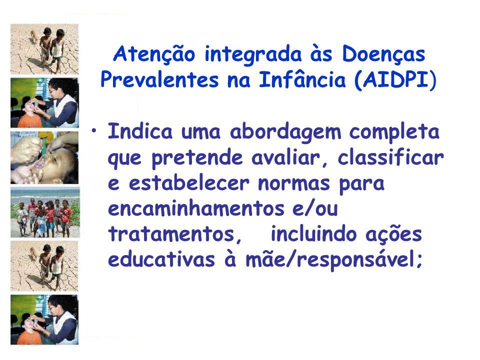 Atenção integrada às Doenças Prevalentes na Infância (AIDPI) Indica uma abordagem completa que pretende avaliar, classificar e estabelecer normas para
