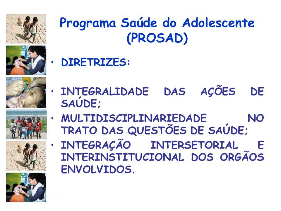 Programa Saúde do Adolescente (PROSAD) DIRETRIZES: INTEGRALIDADE DAS AÇÕES DE SAÚDE; MULTIDISCIPLINARIEDADE NO TRATO DAS QUESTÕES DE SAÚDE; INTEGRAÇÃO