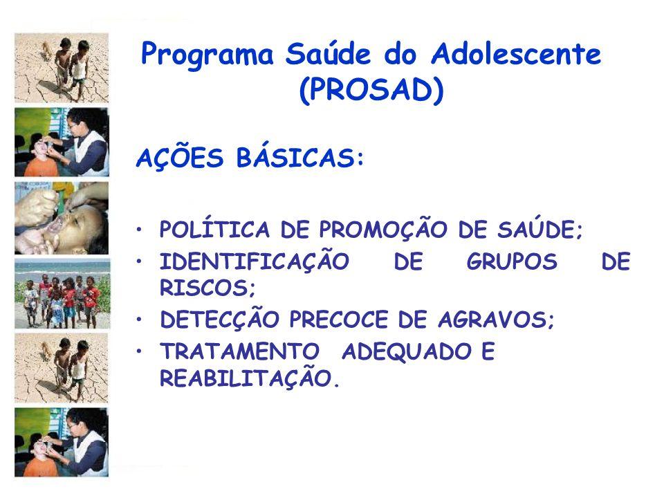 Programa Saúde do Adolescente (PROSAD) AÇÕES BÁSICAS: POLÍTICA DE PROMOÇÃO DE SAÚDE; IDENTIFICAÇÃO DE GRUPOS DE RISCOS; DETECÇÃO PRECOCE DE AGRAVOS; T