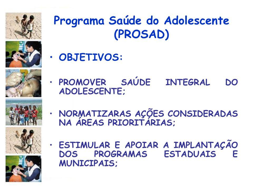 Programa Saúde do Adolescente (PROSAD) OBJETIVOS: PROMOVER SAÚDE INTEGRAL DO ADOLESCENTE; NORMATIZARAS AÇÕES CONSIDERADAS NA ÁREAS PRIORITÁRIAS; ESTIM