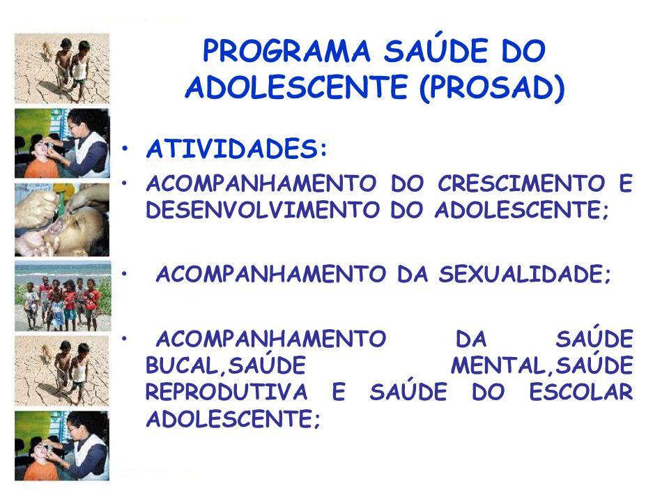 PROGRAMA SAÚDE DO ADOLESCENTE (PROSAD) ATIVIDADES: ACOMPANHAMENTO DO CRESCIMENTO E DESENVOLVIMENTO DO ADOLESCENTE; ACOMPANHAMENTO DA SEXUALIDADE; ACOM