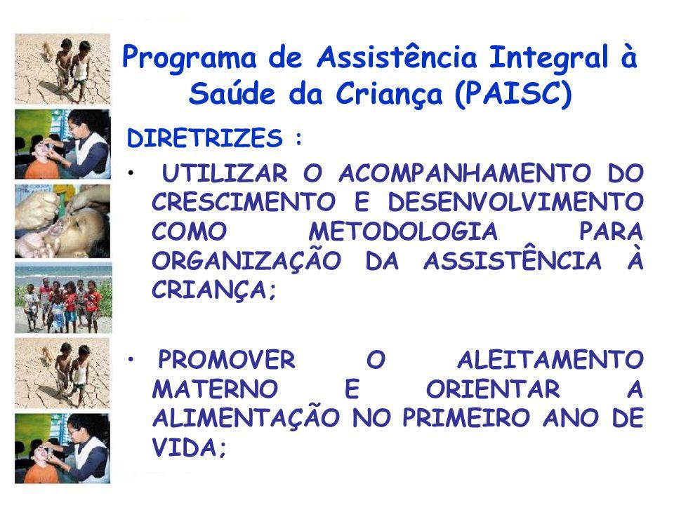 Programa de Assistência Integral à Saúde da Criança (PAISC) DIRETRIZES : AUMENTAR OS NÍVEIS DE COBERTURA VACINAL DE ACORDO COM AS NORMAS TÉCNICAS DO MINISTÉRIO DA SAÚDE; IDENTIFICAR PRECOCEMENTE OS PROCESSOS PATOLÓGICOS,FAVORECENDO O DIAGNÓSTICIO E TRATAMENTO OPORTUNOS;